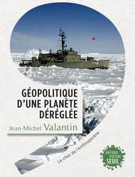 J.-M. Valantin, <i>Géopolitique d'une planète déréglée</i>, Le Seuil, 20€, 336 p.