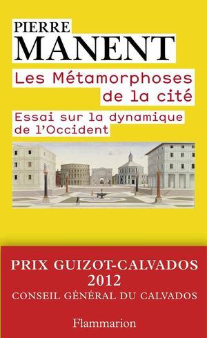 Les métamorphoses de la cité - Essai sur la dynamique de l'Occident de Pierre Manent. Champs Essais Flammarion, 2012, 432 p., 11€.