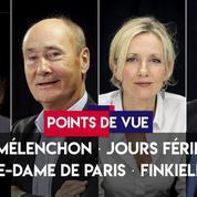 Points de vue du 24 avril : Jean-Luc Mélenchon, jours fériés, Notre-Dame de Paris, Alain Finkielkraut