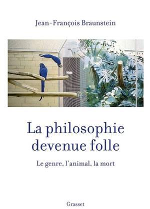 La philosophie devenue folle. Le genre, l'animal, la mort, de Jean-François Braunstein, Grasset, 400 p., 20,90 €.